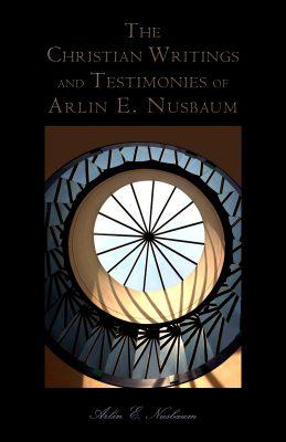 The Christian Writings and Testimonies of Arlin E. Nusbaum