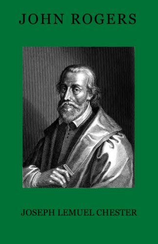 John Rogers: The Compiler of the First Authorised English Bible, the Pioneer of the English Reformation and its First Martyr, Embracing a Genealogical … Principal Descendants, His Own Writings, etc.