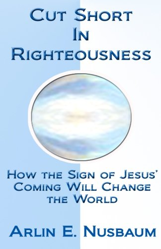 Cut Short In Righteousness: How The Sign Of Jesus' Coming Will Change The World